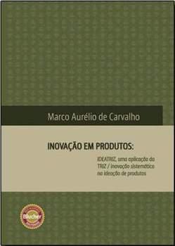 Inovacao-em-produtos-ideatriz-uma-aplicacao-da-triz-inovacao-sistematica-na-ideacao-de-produtos-marco_aur_lio_de_carvalho